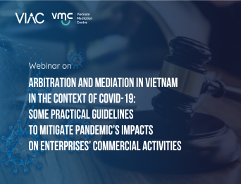 Webinar on Arbitration and Mediation in Vietnam in the context of Covid-19: Some practical guidelines to mitigate Pandemic's impacts on enterprises' commercial activities